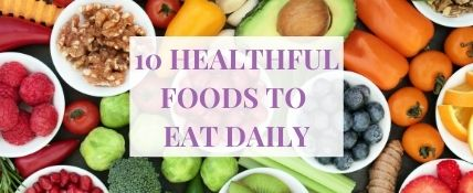 10 Healthful Foods to Eat Daily
